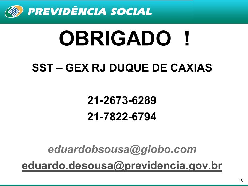 10 SST – GEX RJ DUQUE DE CAXIAS 21-2673-6289 21-7822-6794 eduardobsousa@globo.com eduardo.desousa@previdencia.gov.br OBRIGADO !