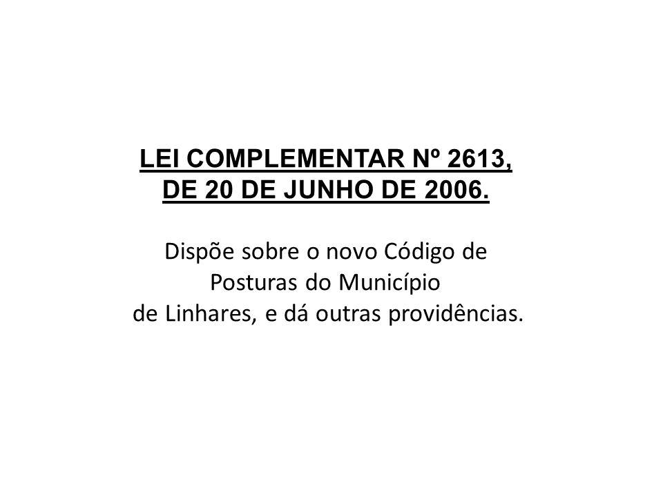 LEI COMPLEMENTAR Nº 2613, DE 20 DE JUNHO DE 2006. Dispõe sobre o novo Código de Posturas do Município de Linhares, e dá outras providências.