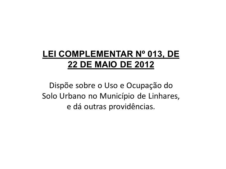 LEI COMPLEMENTAR Nº 013, DE 22 DE MAIO DE 2012 Dispõe sobre o Uso e Ocupação do Solo Urbano no Município de Linhares, e dá outras providências.