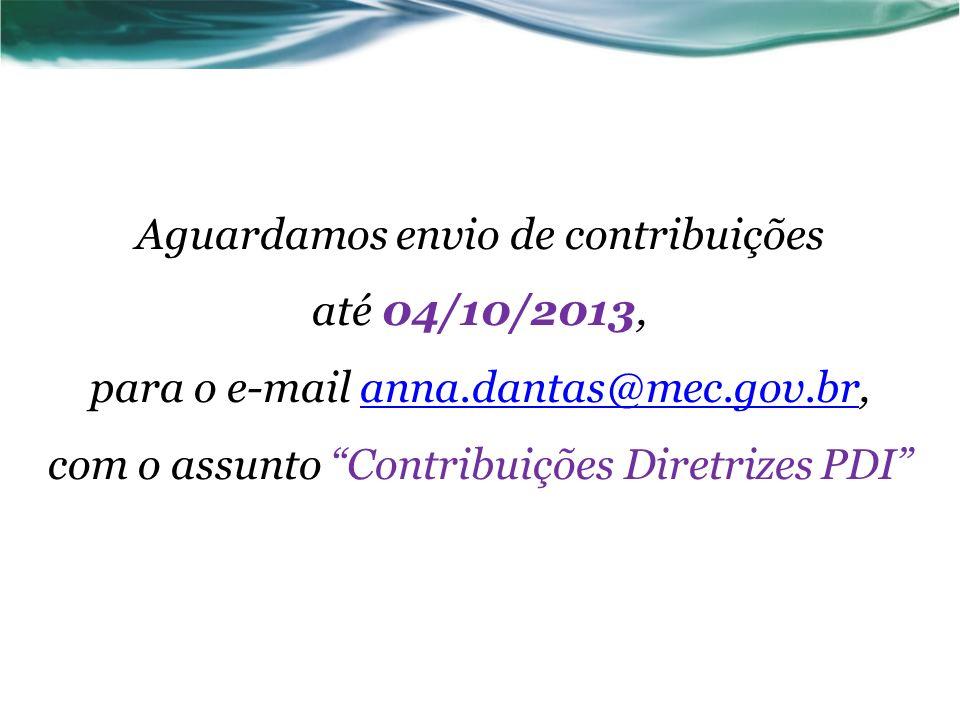 Aguardamos envio de contribuições até 04/10/2013, para o e-mail anna.dantas@mec.gov.br, com o assunto Contribuições Diretrizes PDIanna.dantas@mec.gov.