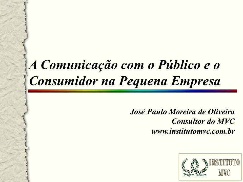 A Comunicação com o Público e o Consumidor na Pequena Empresa José Paulo Moreira de Oliveira Consultor do MVC www.institutomvc.com.br
