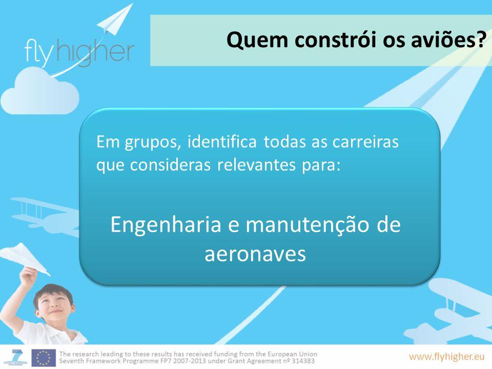 www.flyhigher.eu Quem constrói os aviões? Em grupos, identifica todas as carreiras que consideras relevantes para: Engenharia e manutenção de aeronave