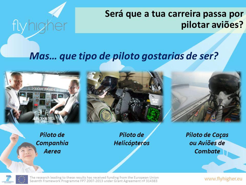 www.flyhigher.eu Será que a tua carreira passa por pilotar aviões? Mas… que tipo de piloto gostarias de ser? Piloto de Companhia Aerea Piloto de Helic