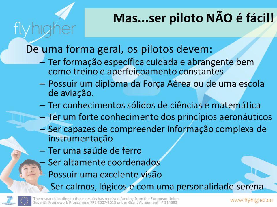 www.flyhigher.eu Mas...ser piloto NÃO é fácil! De uma forma geral, os pilotos devem: – Ter formação específica cuidada e abrangente bem como treino e