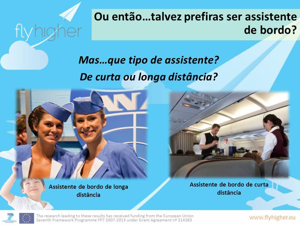 www.flyhigher.eu Ou então…talvez prefiras ser assistente de bordo? Mas…que tipo de assistente? De curta ou longa distância? Assistente de bordo de lon