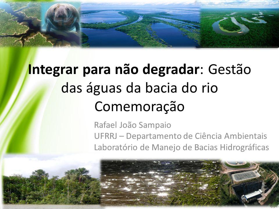 Integrar para não degradar: Gestão das águas da bacia do rio Comemoração Rafael João Sampaio UFRRJ – Departamento de Ciência Ambientais Laboratório de