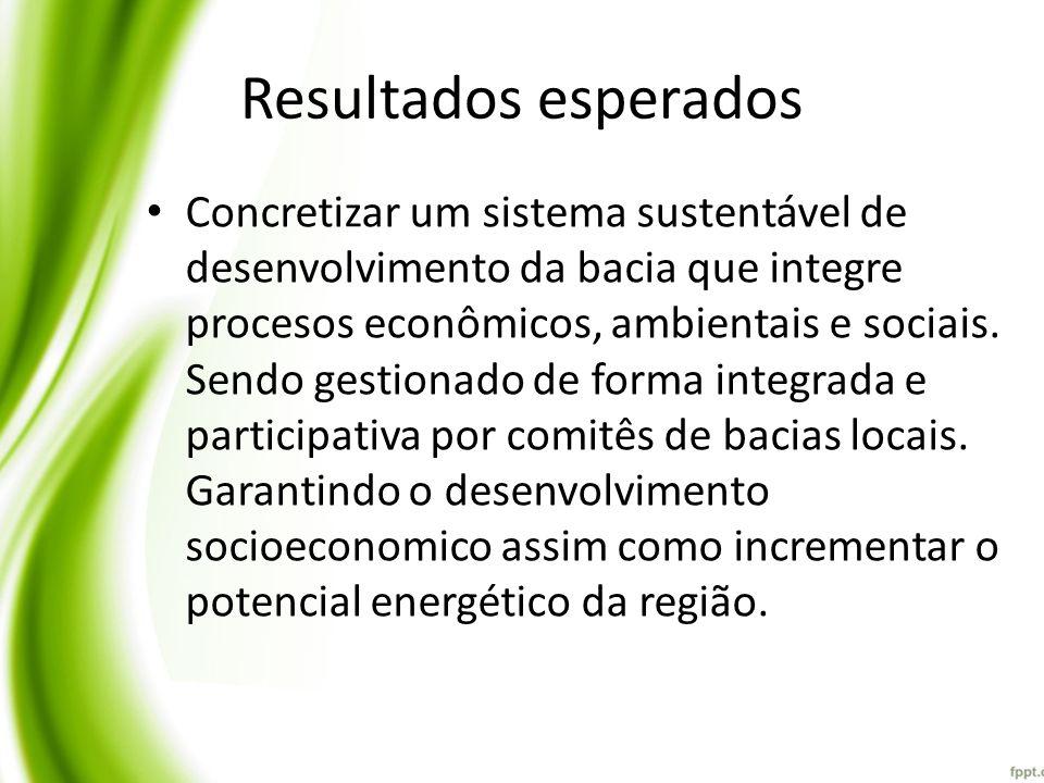 Resultados esperados Concretizar um sistema sustentável de desenvolvimento da bacia que integre procesos econômicos, ambientais e sociais. Sendo gesti