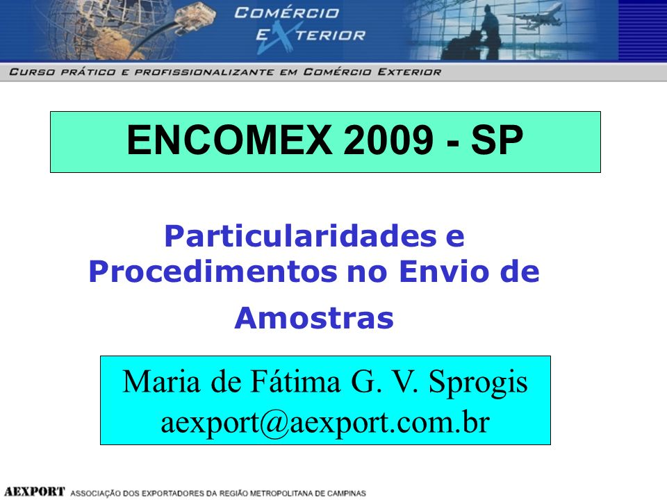 ENCOMEX 2009 - SP Maria de Fátima G. V. Sprogis aexport@aexport.com.br Particularidades e Procedimentos no Envio de Amostras