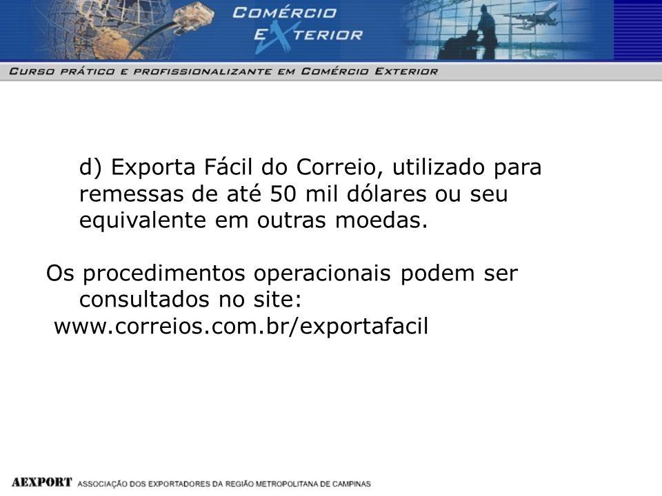 d) Exporta Fácil do Correio, utilizado para remessas de até 50 mil dólares ou seu equivalente em outras moedas. Os procedimentos operacionais podem se