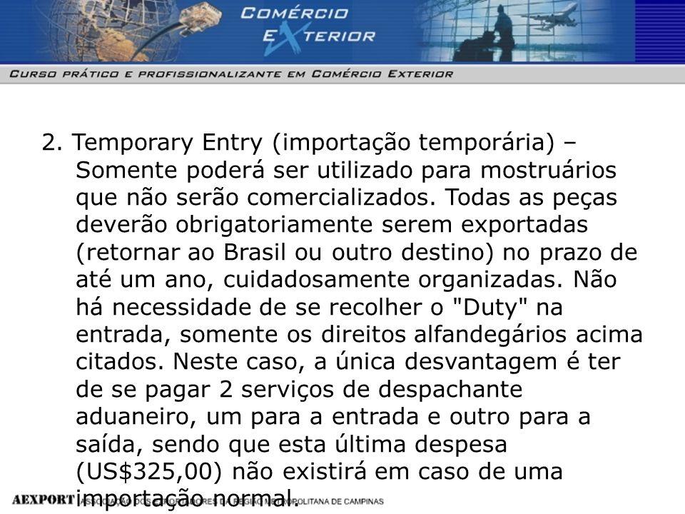 2. Temporary Entry (importação temporária) – Somente poderá ser utilizado para mostruários que não serão comercializados. Todas as peças deverão obrig
