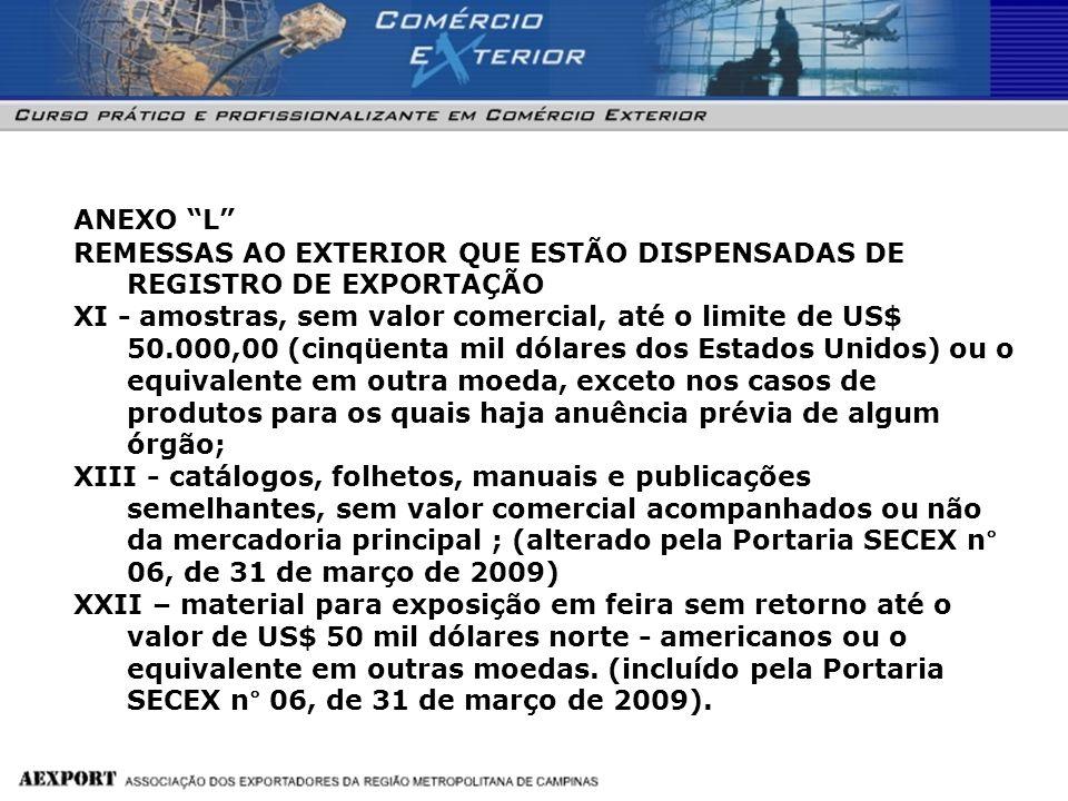 ANEXO L REMESSAS AO EXTERIOR QUE ESTÃO DISPENSADAS DE REGISTRO DE EXPORTAÇÃO XI - amostras, sem valor comercial, até o limite de US$ 50.000,00 (cinqüe