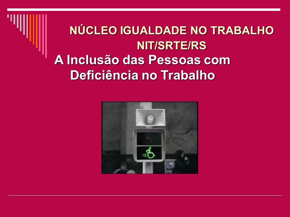 A Inclusão das Pessoas com Deficiência no Trabalho NÚCLEO IGUALDADE NO TRABALHO NIT/SRTE/RS