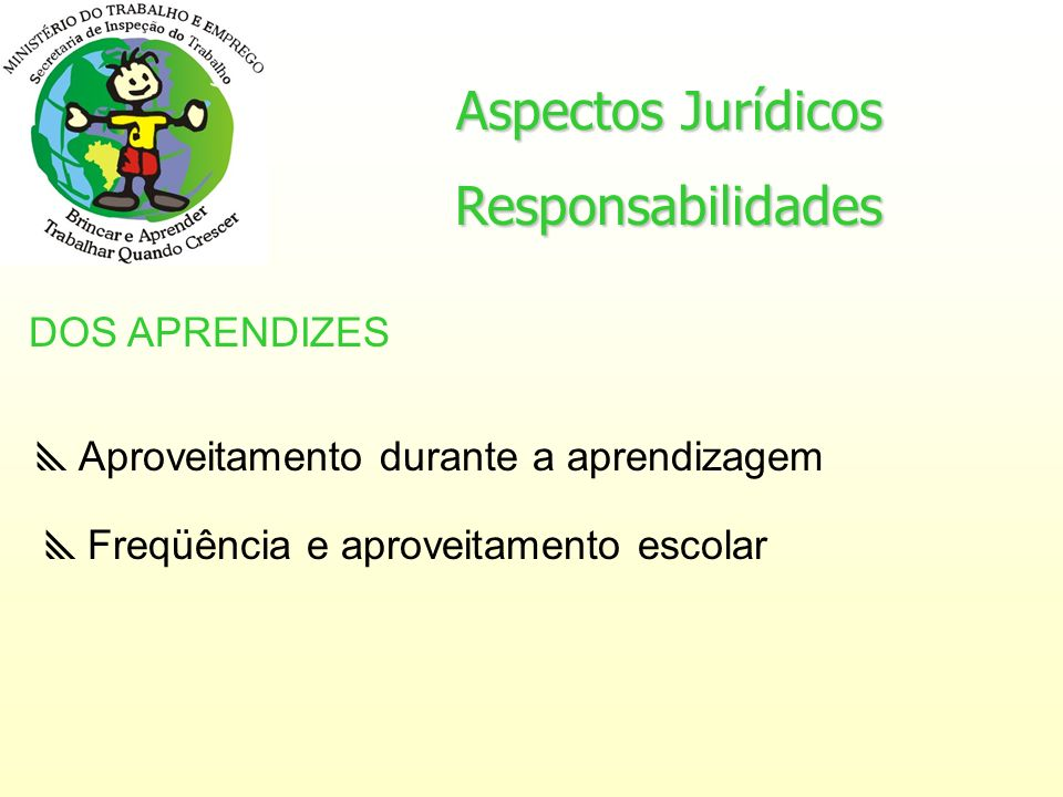 Aspectos Jurídicos Responsabilidades DOS APRENDIZES Aproveitamento durante a aprendizagem Freqüência e aproveitamento escolar