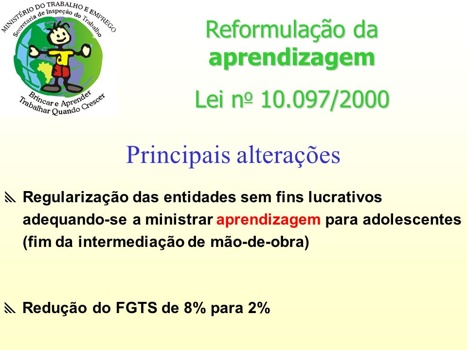 Redução do FGTS de 8% para 2% Regularização das entidades sem fins lucrativos adequando-se a ministrar aprendizagem para adolescentes (fim da intermediação de mão-de-obra) Reformulação da aprendizagem Lei n o 10.097/2000 Principais alterações