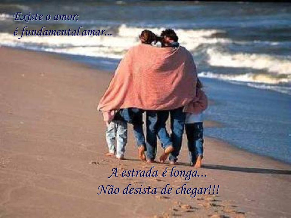 A estrada é longa... Não desista de chegar!!! Existe o amor; é fundamental amar...