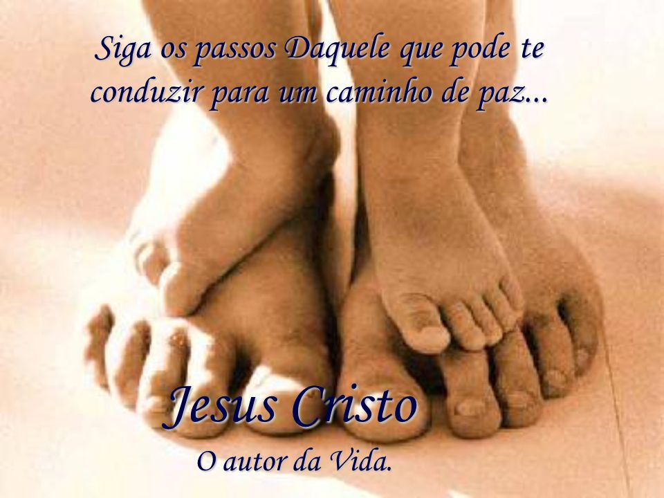 Siga os passos Daquele que pode te conduzir para um caminho de paz...