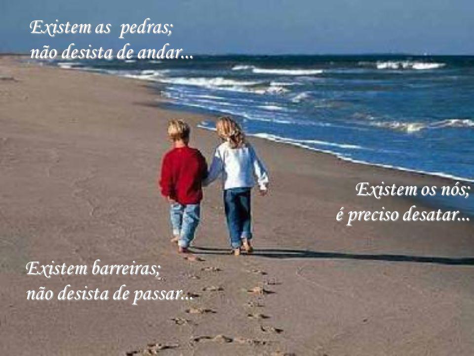 Existem os nós; é preciso desatar...Existem as pedras; não desista de andar...