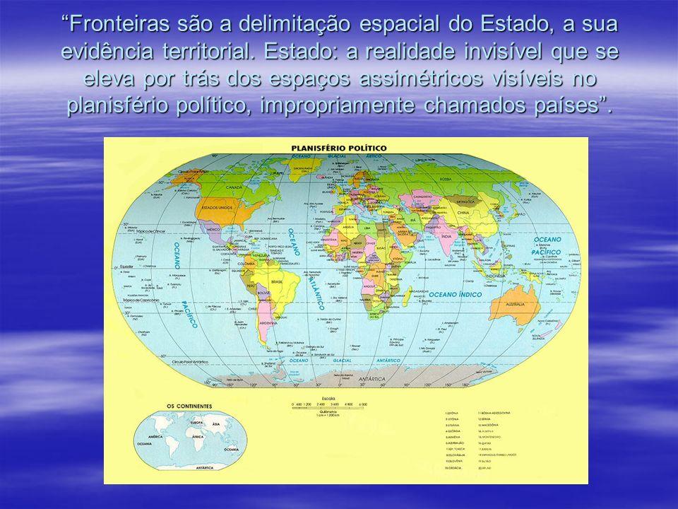 Fronteiras são a delimitação espacial do Estado, a sua evidência territorial. Estado: a realidade invisível que se eleva por trás dos espaços assimétr