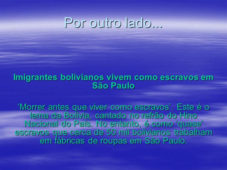 Por outro lado... Imigrantes bolivianos vivem como escravos em São Paulo Morrer antes que viver como escravos. Este é o lema da Bolívia, cantado no re