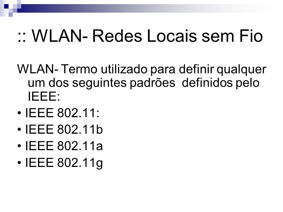 :: WLAN- Redes Locais sem Fio WLAN- Termo utilizado para definir qualquer um dos seguintes padrões definidos pelo IEEE: IEEE 802.11: IEEE 802.11b IEEE 802.11a IEEE 802.11g