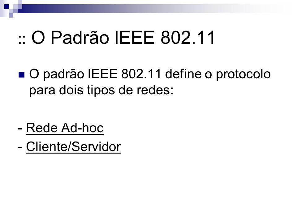 :: O Padrão IEEE 802.11 O padrão IEEE 802.11 define o protocolo para dois tipos de redes: - Rede Ad-hoc - Cliente/Servidor