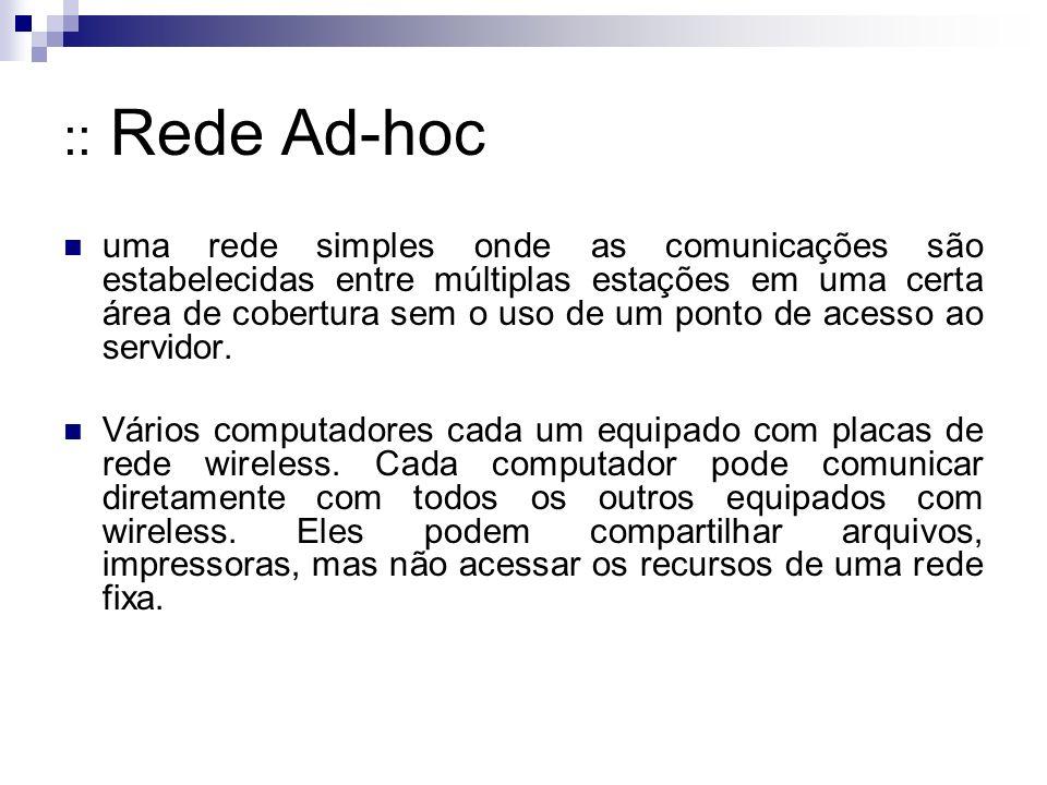 :: Rede Ad-hoc uma rede simples onde as comunicações são estabelecidas entre múltiplas estações em uma certa área de cobertura sem o uso de um ponto d