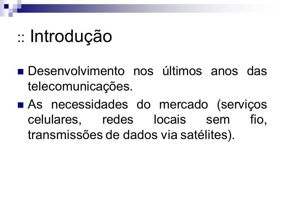 :: Introdução Desenvolvimento nos últimos anos das telecomunicações. As necessidades do mercado (serviços celulares, redes locais sem fio, transmissõe