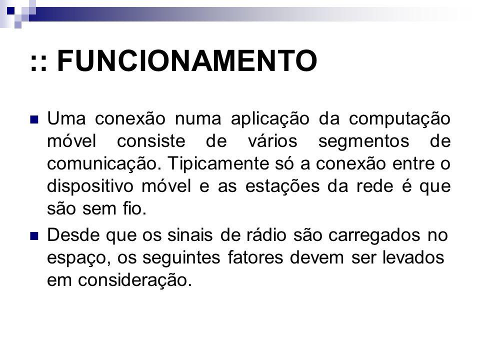 :: FUNCIONAMENTO Uma conexão numa aplicação da computação móvel consiste de vários segmentos de comunicação. Tipicamente só a conexão entre o disposit