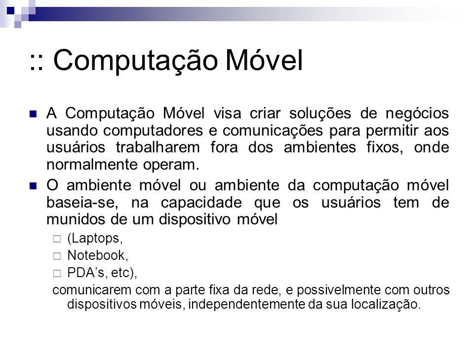 :: Computação Móvel A Computação Móvel visa criar soluções de negócios usando computadores e comunicações para permitir aos usuários trabalharem fora dos ambientes fixos, onde normalmente operam.