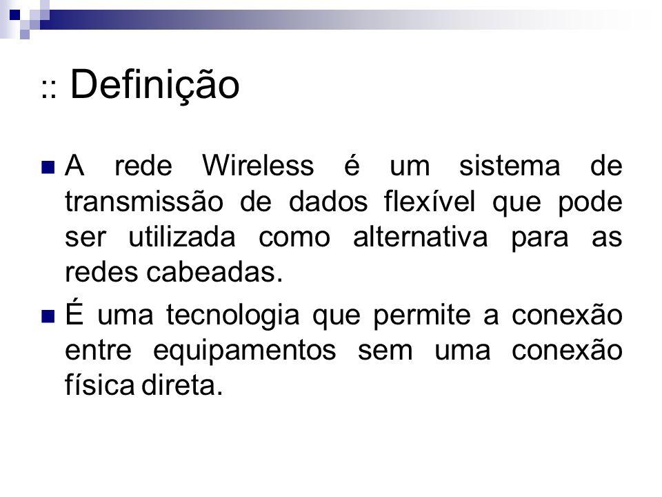 :: Definição A rede Wireless é um sistema de transmissão de dados flexível que pode ser utilizada como alternativa para as redes cabeadas.