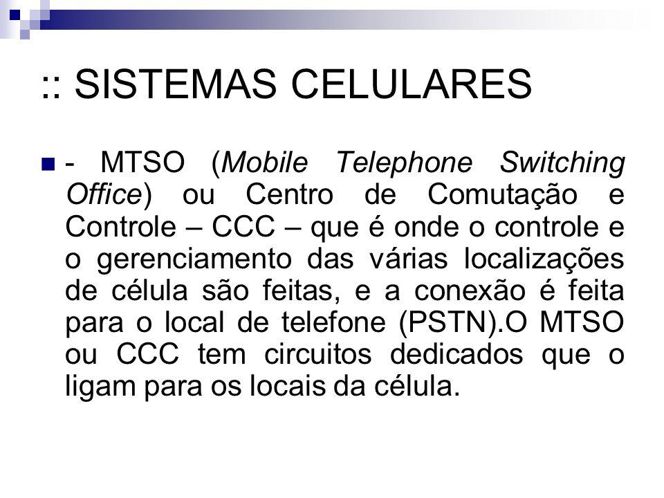 :: SISTEMAS CELULARES - MTSO (Mobile Telephone Switching Office) ou Centro de Comutação e Controle – CCC – que é onde o controle e o gerenciamento das várias localizações de célula são feitas, e a conexão é feita para o local de telefone (PSTN).O MTSO ou CCC tem circuitos dedicados que o ligam para os locais da célula.