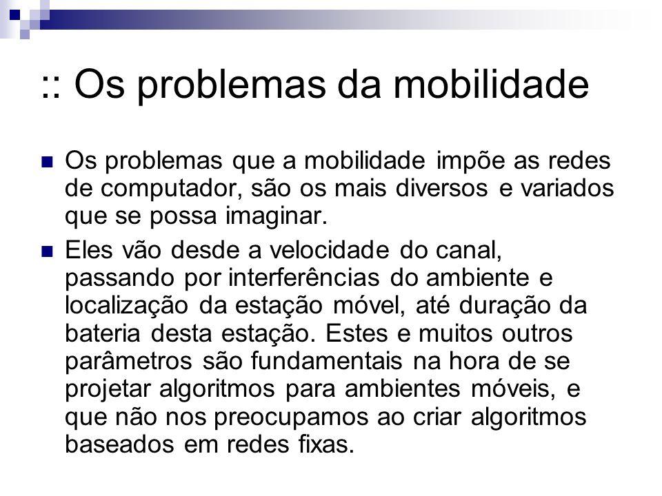 :: Os problemas da mobilidade Os problemas que a mobilidade impõe as redes de computador, são os mais diversos e variados que se possa imaginar. Eles