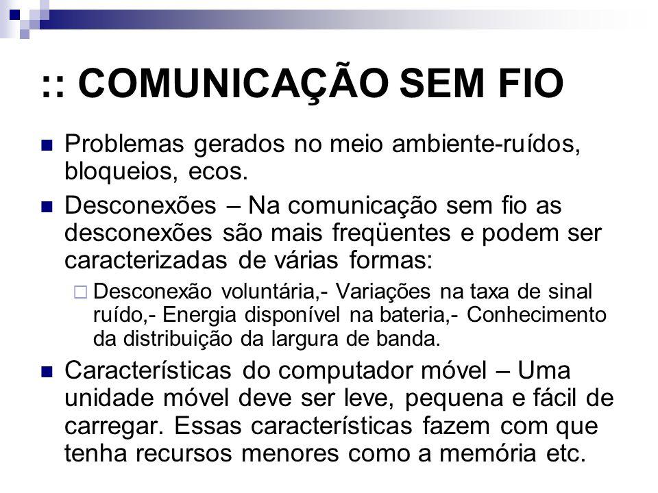 :: COMUNICAÇÃO SEM FIO Problemas gerados no meio ambiente-ruídos, bloqueios, ecos. Desconexões – Na comunicação sem fio as desconexões são mais freqüe