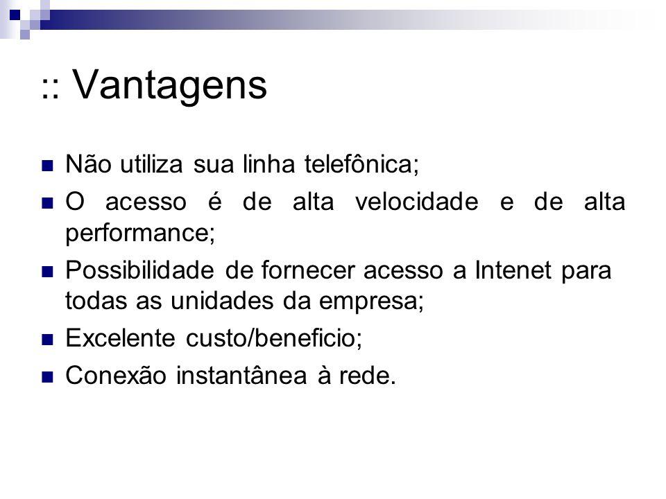:: Vantagens Não utiliza sua linha telefônica; O acesso é de alta velocidade e de alta performance; Possibilidade de fornecer acesso a Intenet para to