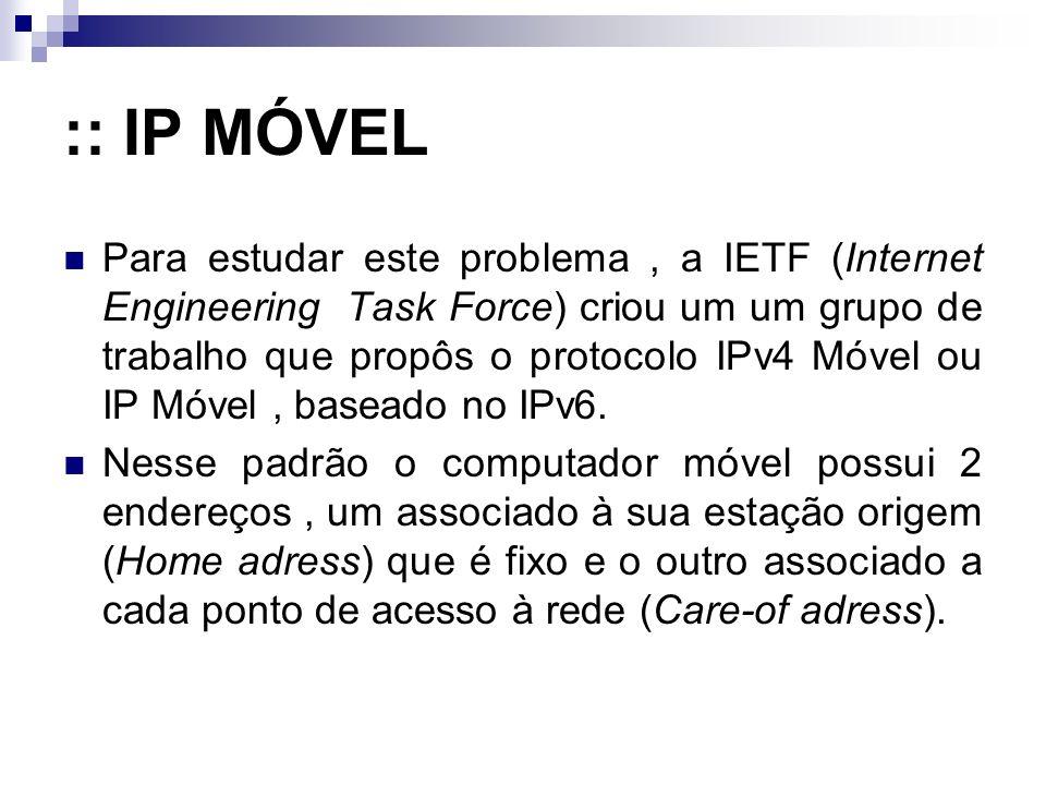 :: IP MÓVEL Para estudar este problema, a IETF (Internet Engineering Task Force) criou um um grupo de trabalho que propôs o protocolo IPv4 Móvel ou IP Móvel, baseado no IPv6.