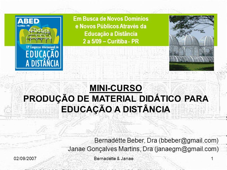 02/09/2007Bernadétte & Janae1 Bernadétte Beber, Dra (bbeber@gmail.com) Janae Gonçalves Martins, Dra (janaegm@gmail.com) MINI-CURSO PRODUÇÃO DE MATERIAL DIDÁTICO PARA EDUCAÇÃO A DISTÂNCIA Em Busca de Novos Domínios e Novos Públicos Através da Educação a Distância 2 a 5/09 – Curitiba - PR