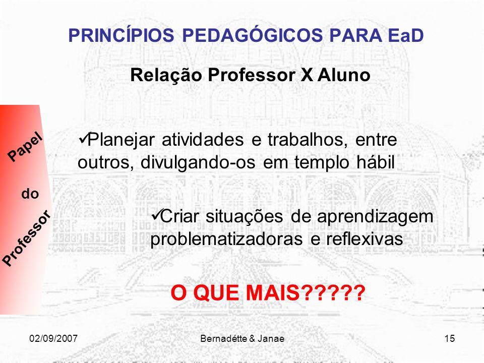 02/09/2007Bernadétte & Janae14 PRINCÍPIOS PEDAGÓGICOS PARA EaD Relação Professor X Aluno Definir as ferramentas disponíveis adequando o uso à proposta