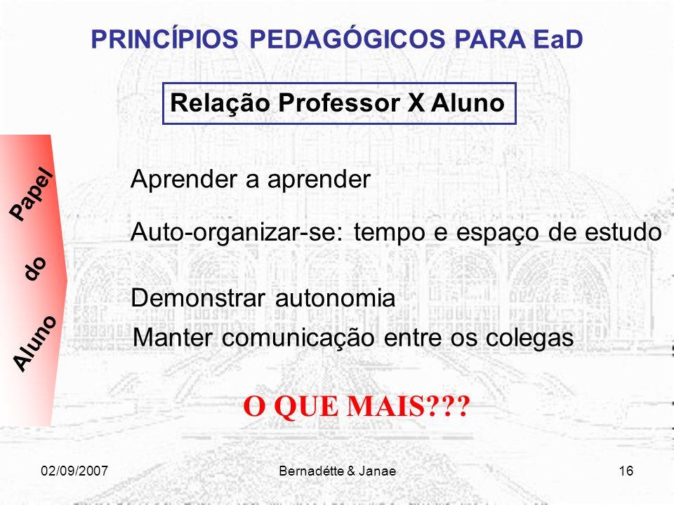 02/09/2007Bernadétte & Janae15 PRINCÍPIOS PEDAGÓGICOS PARA EaD Relação Professor X Aluno Planejar atividades e trabalhos, entre outros, divulgando-os