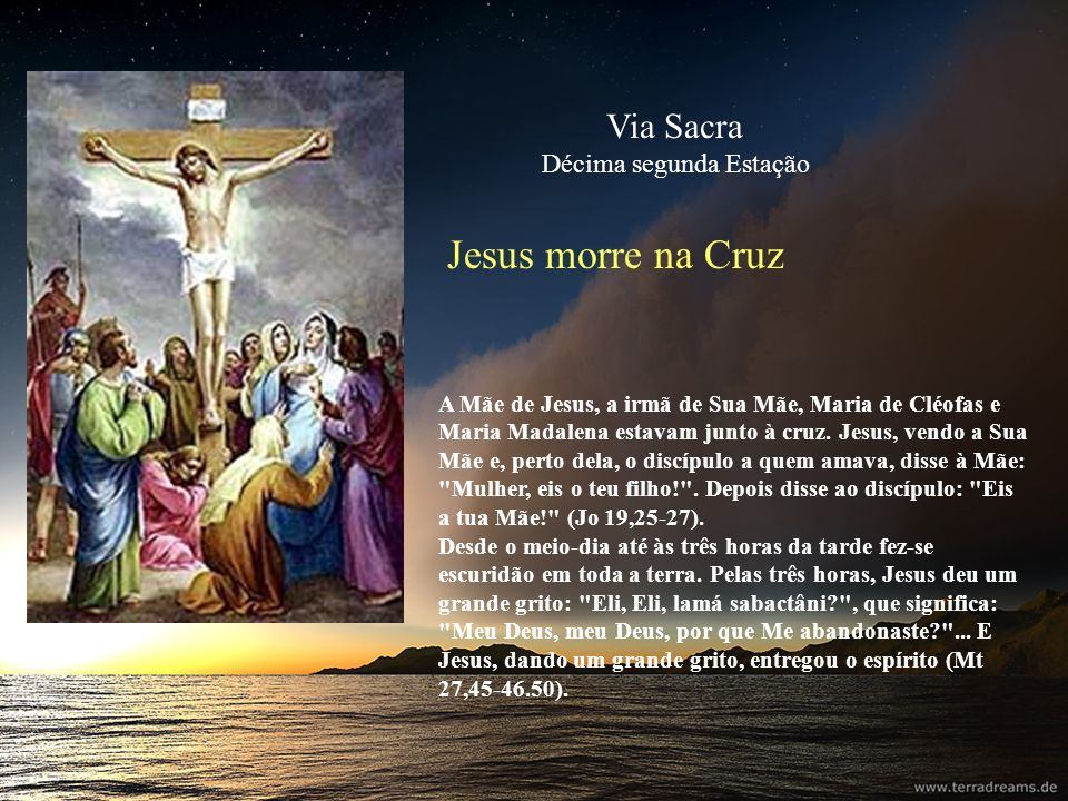 Jesus morre na Cruz A Mãe de Jesus, a irmã de Sua Mãe, Maria de Cléofas e Maria Madalena estavam junto à cruz. Jesus, vendo a Sua Mãe e, perto dela, o