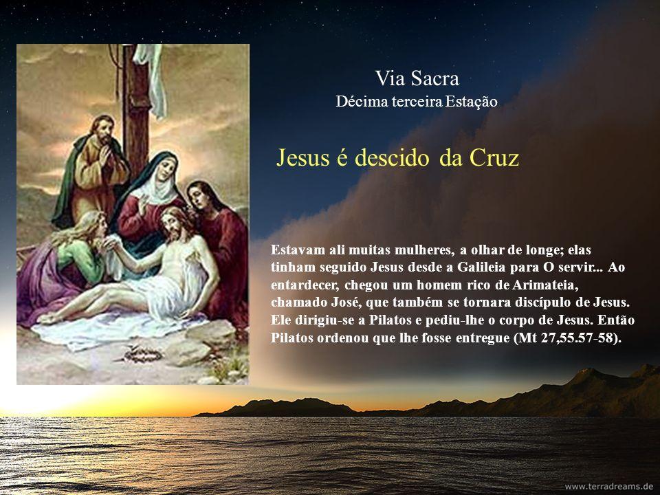 Jesus é descido da Cruz Estavam ali muitas mulheres, a olhar de longe; elas tinham seguido Jesus desde a Galileia para O servir... Ao entardecer, cheg