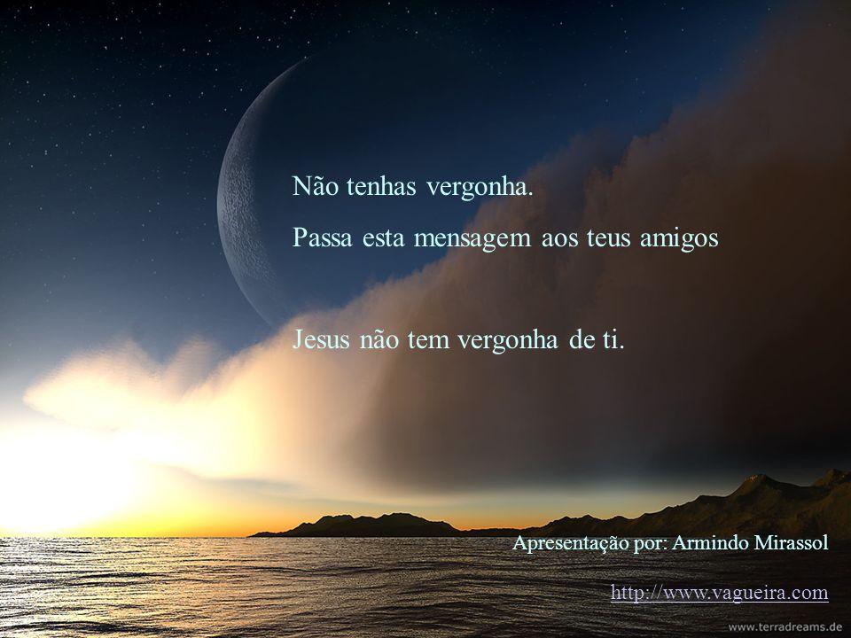 Apresentação por: Armindo Mirassol http://www.vagueira.com Não tenhas vergonha. Passa esta mensagem aos teus amigos Jesus não tem vergonha de ti.