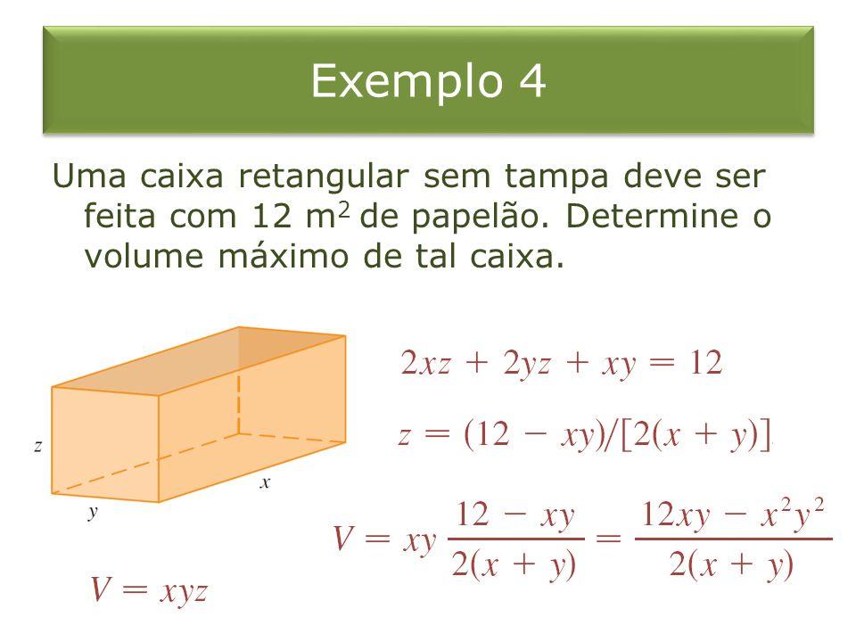 Exemplo 4 Uma caixa retangular sem tampa deve ser feita com 12 m 2 de papelão. Determine o volume máximo de tal caixa.