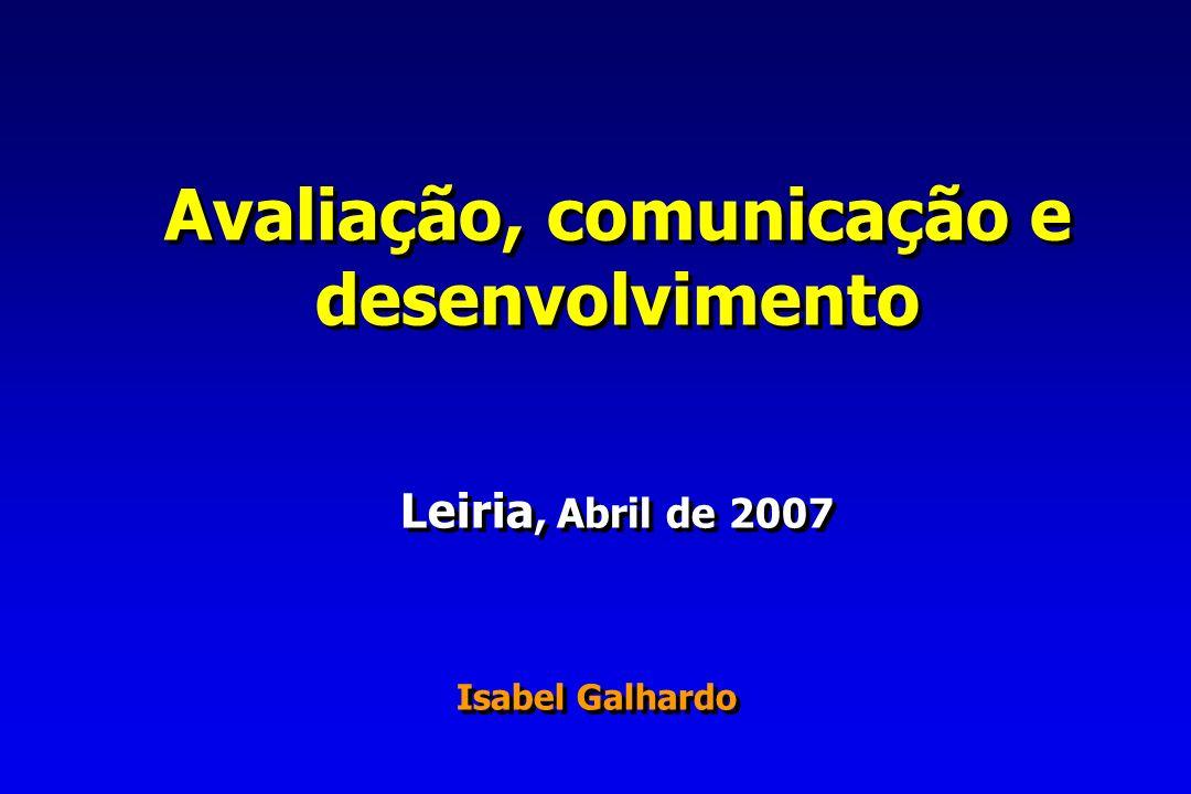Avaliação, comunicação e desenvolvimento Leiria, Abril de 2007 Isabel Galhardo Avaliação, comunicação e desenvolvimento Leiria, Abril de 2007 Isabel Galhardo