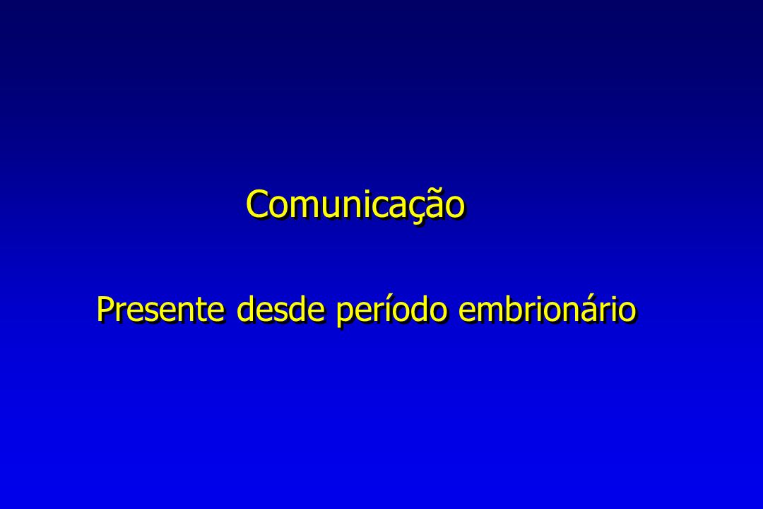 Comunicação Presente desde período embrionário Comunicação Presente desde período embrionário