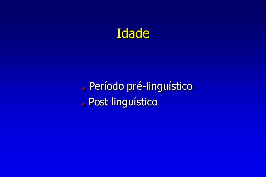 Idade. Período pré-linguístico. Post linguístico. Período pré-linguístico. Post linguístico