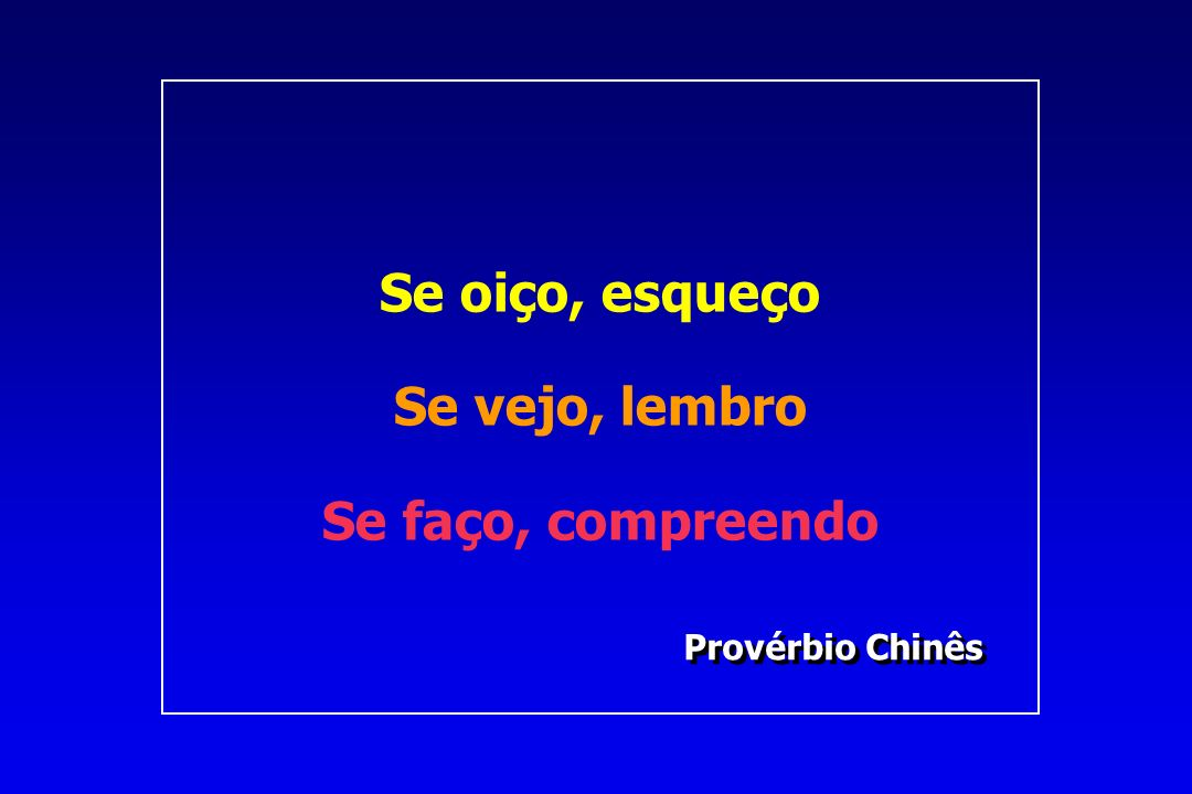 Provérbio Chinês Provérbio Chinês Se oiço, esqueço Se vejo, lembro Se faço, compreendo