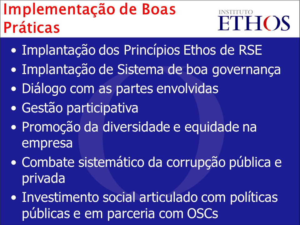 Implantação dos Princípios Ethos de RSE Implantação de Sistema de boa governança Diálogo com as partes envolvidas Gestão participativa Promoção da div