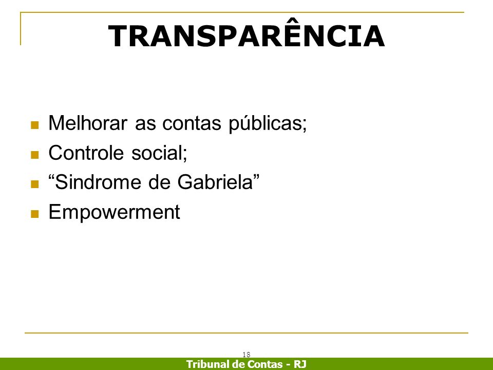 Tribunal de Contas - RJ 18 TRANSPARÊNCIA Melhorar as contas públicas; Controle social; Sindrome de Gabriela Empowerment