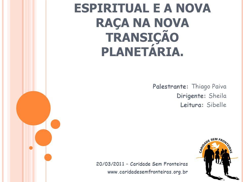 A ERA DO HOMEM ESPIRITUAL E A NOVA RAÇA NA NOVA TRANSIÇÃO PLANETÁRIA. 20/03/2011 – Caridade Sem Fronteiras www.caridadesemfronteiras.org.br Palestrant