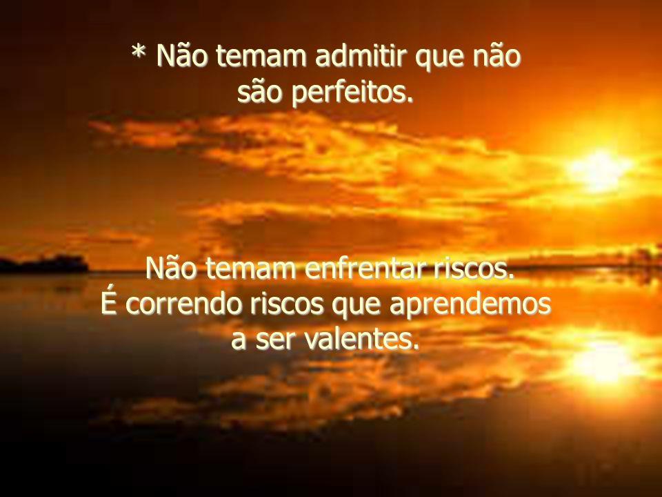 * Não temam admitir que não são perfeitos.Não temam enfrentar riscos.